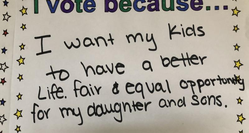 I vote because... I want my kids to have a better life, fair and equal opportunity for my daughters and sons.